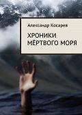 Александр Косарев - Хроники мёртвого моря