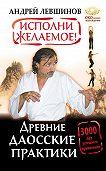 Андрей Левшинов - Исполни желаемое! Древние даосские практики. 3000 лет успешного применения