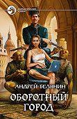 Андрей Белянин - Оборотный город