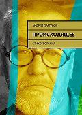 Андрей Драгунов - Происходящее. Стихотворения