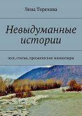 Лена Терехова -Невыдуманные истории. эссе, статьи, прозаические миниатюры