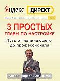 Александр Марков -Яндекс.Директ. 3простых главы по настройке. Путь от начинающего до профессионала