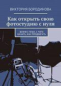 Виктория Бородинова -Как открыть свою фотостудию снуля. Бизнес-план, счего начать, как продвигать