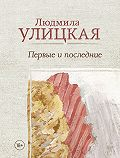 Людмила Улицкая -Первые и последние (сборник)