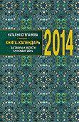 Наталья Ивановна Степанова - Книга-календарь на 2014 год. Заговоры и обереги на каждый день