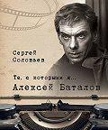 Сергей Александрович Соловьев -Те, с которыми я… Алексей Баталов