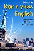 Илья Гуглин -Как я учил English. Избранные рассказы об Америке