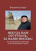 Владимир Герун -Некуда нам отступать, занами Москва! Изпоэтического наследия поэта Владимира Геруна