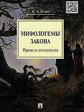 Игорь Исаев -Мифологемы закона: право и литература. Монография