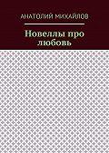 Анатолий Михайлов -Новеллы про любовь