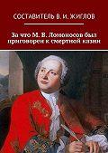 Коллектив авторов, В. Жиглов - Зачто М.В.Ломоносов был приговорен ксмертной казни
