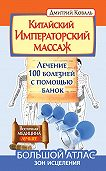 Дмитрий Коваль -Китайский Императорский массаж. Лечение 100 болезней с помощью банок. Большой атлас зон исцеления