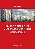 Валерий Белов -Жилое помещение и обязательственные отношения