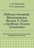 Айрат Гатауллин, Роза Гатауллина - Рабочая тетрадь. Математика. Выпуск 9. Счет в пределах десяти (сложение). 3000 примеров (60 вариантов заданий) с проверочными листами