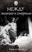 Ирина Гордеева - Между жизнью и смертью