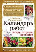 Октябрина Ганичкина -Календарь работ в саду, огороде, цветнике от Октябрины Ганичкиной