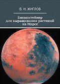 В. Жиглов -Биоконтейнер длявыращивания растений наМарсе