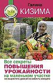 Галина Кизима -Все секреты повышения урожайности на маленьком участке. Как вырастить урожай на зависть соседям