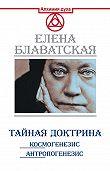Елена Блаватская - Тайная доктрина. Космогенезис. Антропогенезис