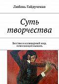 Любовь Гайдученко -Суть творчества. Бегство виллюзорный мир, помогающий выжить