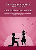 Алик Газизов -Как влюбить в себя мужчину. Способы улучшить женские феромоны. Группа вторая. Возраст 18-28 лет