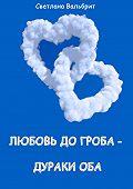 Светлана Вальбрит -Любовь до гроба – дураки оба