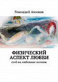Геннадий Аминов -Физический аспект любви. Стеб налюбовные мотивы