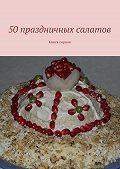 Коллектив авторов -50 праздничных салатов. Книга первая