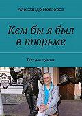 Александр Невзоров -Кембы я был втюрьме. Тест для мужчин