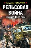Владимир Першанин -Рельсовая война. Спецназ 43-го года