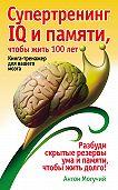 Антон Могучий - Супертренинг IQ и памяти, чтобы жить 100 лет. Книга-тренажер для вашего мозга
