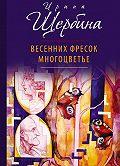 Ирина Щербина -Весенних фресок многоцветье (сборник)