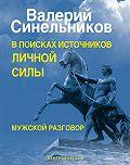 Валерий Синельников -В поисках источников личной силы. Мужской разговор