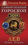 Татьяна Борщ -Лев. Самый полный гороскоп на 2018 год. 23 июля – 23 августа