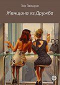 Зоя Зведрис -Женщина vs Дружба