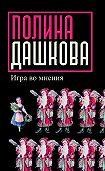 Полина Дашкова -Игра во мнения (сборник)