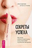 Ирина Удилова -Секреты успеха по-женски. Как легко изменить свою жизнь, стать счастливой и успешной женщиной