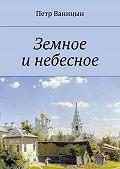 Петр Ваницын - Земное инебесное