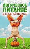 Михаил Баранов - Йогическое питание в средней полосе. Принципы аюрведы в практике йоги
