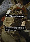 Геннадий Логинов -Жертва абдукции. История обратьях поразуму, которая учит ценить настоящее илюбить тех, кто снами
