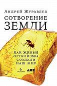 Андрей Журавлев -Сотворение Земли. Как живые организмы создали наш мир