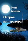 Евгений Касьяненко - Остров императора