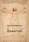 Александр Каракулько -Дура и Гура