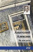 Анатолий Георгиевич Алексин - Не мое дело