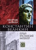 Джордж Бейкер -Константин Великий. Первый христианский император