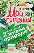 Вера Чаплина, Александр Тихонов - Мои питомцы (сборник). С вопросами и ответами для почемучек