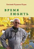 Евгений Рудаков-Рудак - Время любить. Букет венков сонетов