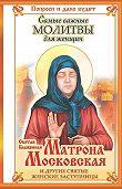 Ольга Светлова - Святая блаженная Матрона Московская и другие святые женские заступницы. Самые важные молитвы для женщин