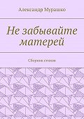 Александр Мурашко -Незабывайте матерей. Сборник стихов