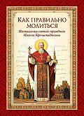 Святой праведный Иоанн Кронштадтский -Как правильно молиться. Наставления в молитве святого праведного Иоанна Кронштадтского